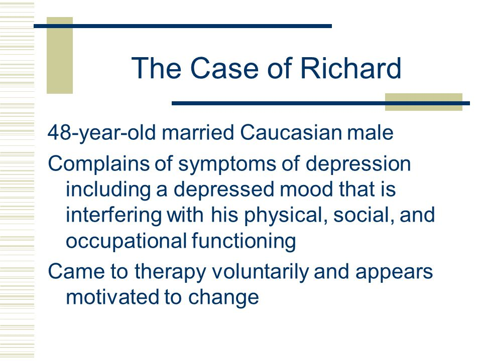 The Case of Richard 48-year-old married Caucasian male Complains of symptoms of depression including a depressed mood that is interfering with his physical, social, and occupational functioning Came to therapy voluntarily and appears motivated to change
