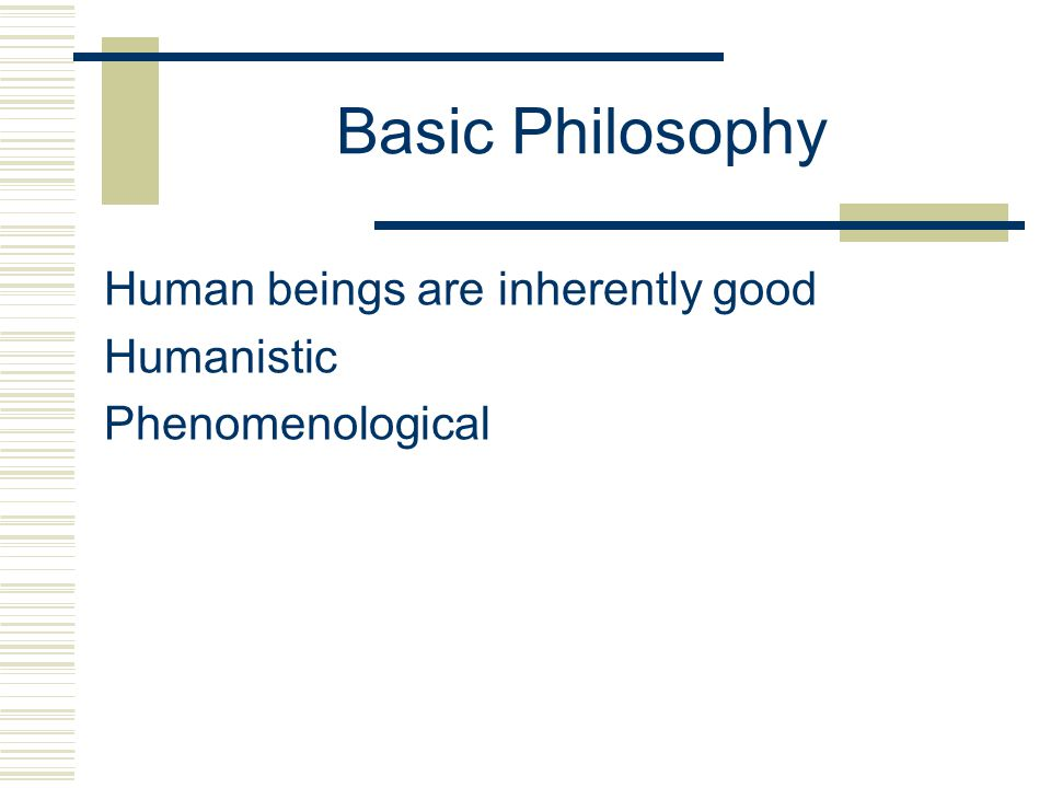 Basic Philosophy Human beings are inherently good Humanistic Phenomenological