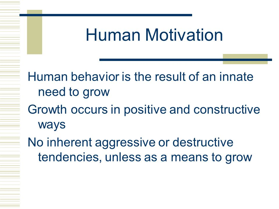 Human Motivation Human behavior is the result of an innate need to grow Growth occurs in positive and constructive ways No inherent aggressive or destructive tendencies, unless as a means to grow