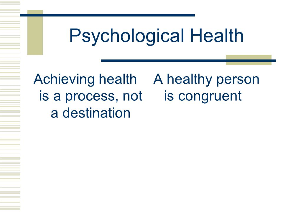 Psychological Health Achieving health is a process, not a destination A healthy person is congruent