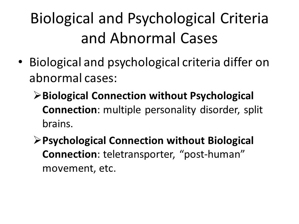 Biological and Psychological Criteria and Abnormal Cases Biological and psychological criteria differ on abnormal cases:  Biological Connection without Psychological Connection: multiple personality disorder, split brains.