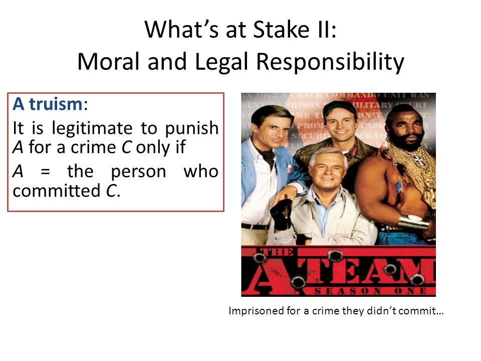 What's at Stake II: Moral and Legal Responsibility A truism: It is legitimate to punish A for a crime C only if A = the person who committed C.