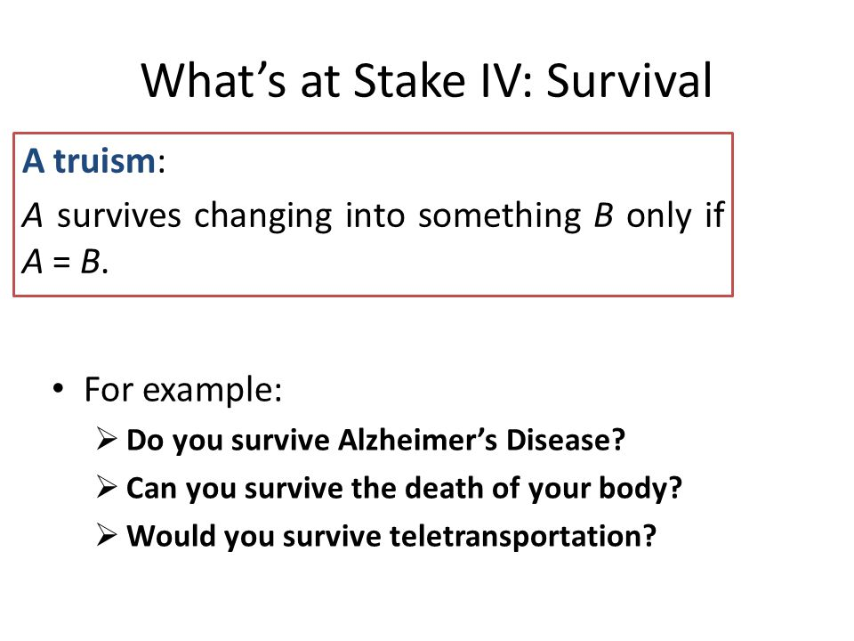 What's at Stake IV: Survival A truism: A survives changing into something B only if A = B.