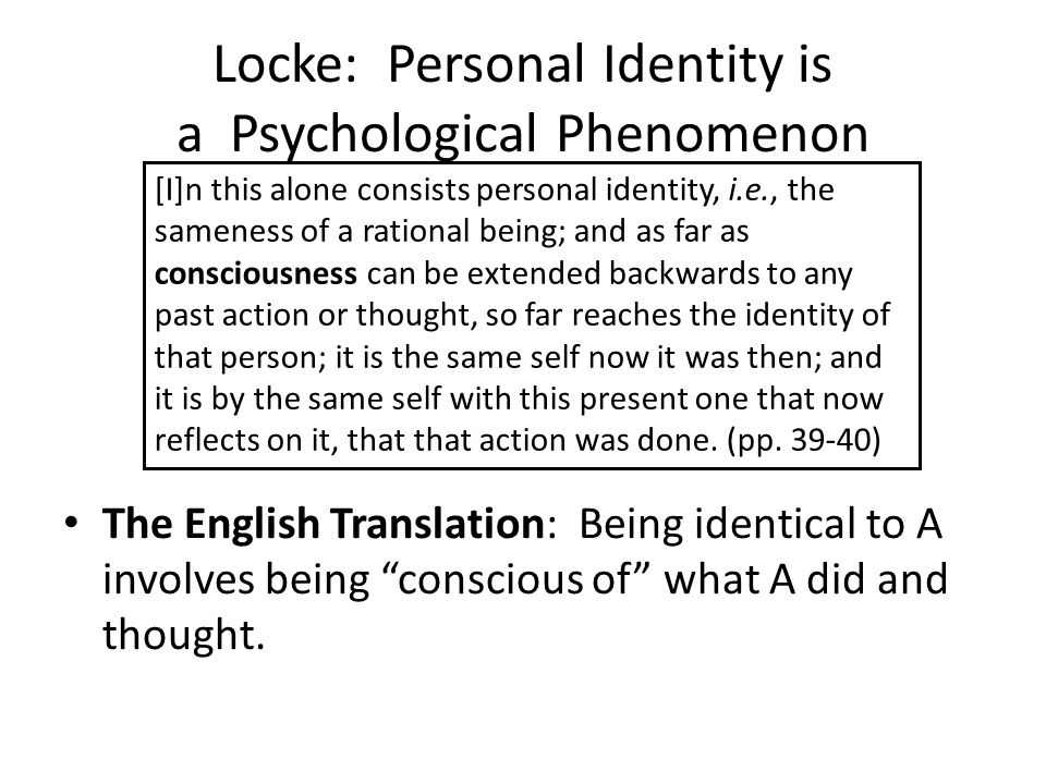 Locke: Personal Identity is a Psychological Phenomenon The English Translation: Being identical to A involves being conscious of what A did and thought.