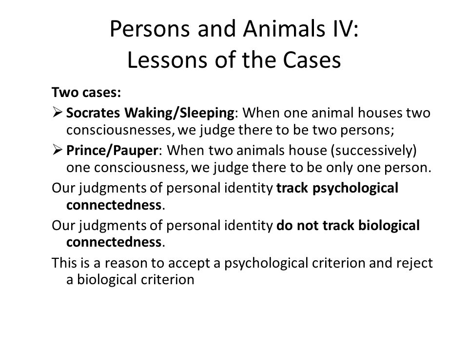 Persons and Animals IV: Lessons of the Cases Two cases:  Socrates Waking/Sleeping: When one animal houses two consciousnesses, we judge there to be two persons;  Prince/Pauper: When two animals house (successively) one consciousness, we judge there to be only one person.