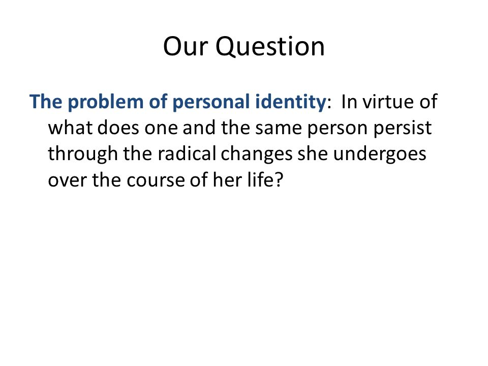 Our Question The problem of personal identity: In virtue of what does one and the same person persist through the radical changes she undergoes over the course of her life
