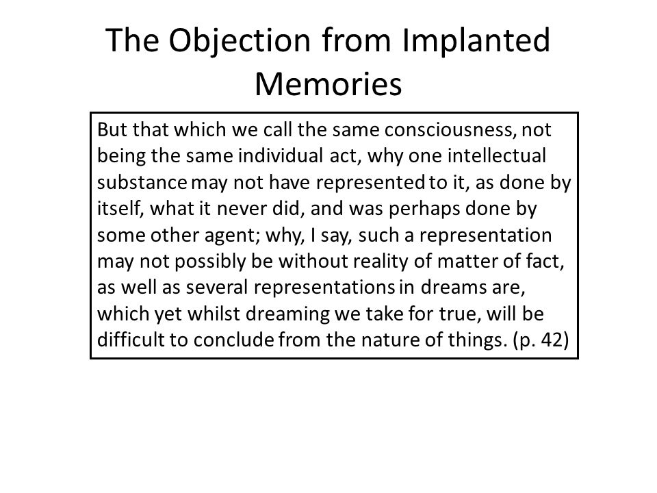 The Objection from Implanted Memories But that which we call the same consciousness, not being the same individual act, why one intellectual substance may not have represented to it, as done by itself, what it never did, and was perhaps done by some other agent; why, I say, such a representation may not possibly be without reality of matter of fact, as well as several representations in dreams are, which yet whilst dreaming we take for true, will be difficult to conclude from the nature of things.