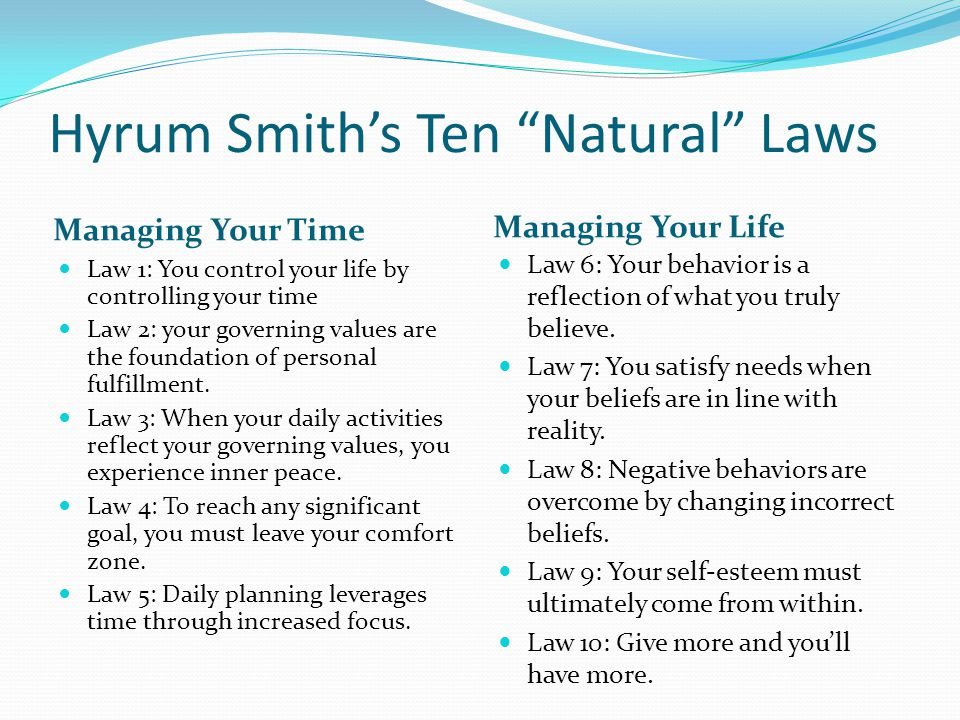 Hyrum Smith's Ten Natural Laws Managing Your Time Managing Your Life Law 1: You control your life by controlling your time Law 2: your governing values are the foundation of personal fulfillment.