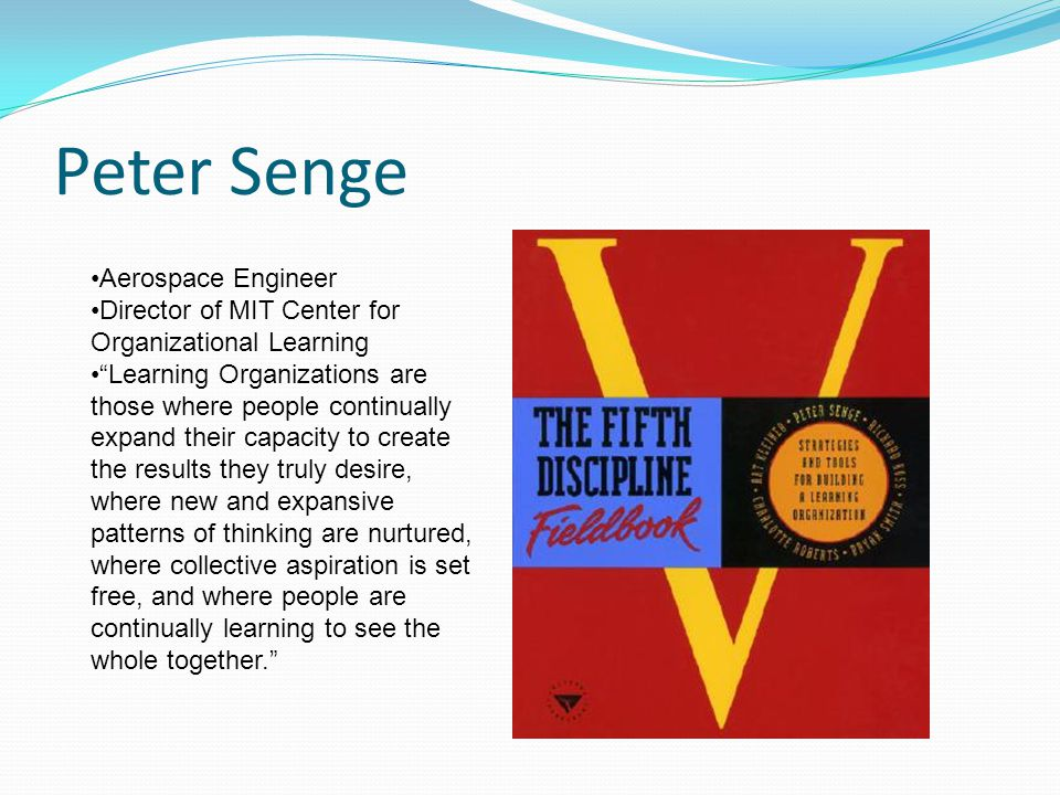 Peter Senge Aerospace Engineer Director of MIT Center for Organizational Learning Learning Organizations are those where people continually expand their capacity to create the results they truly desire, where new and expansive patterns of thinking are nurtured, where collective aspiration is set free, and where people are continually learning to see the whole together.