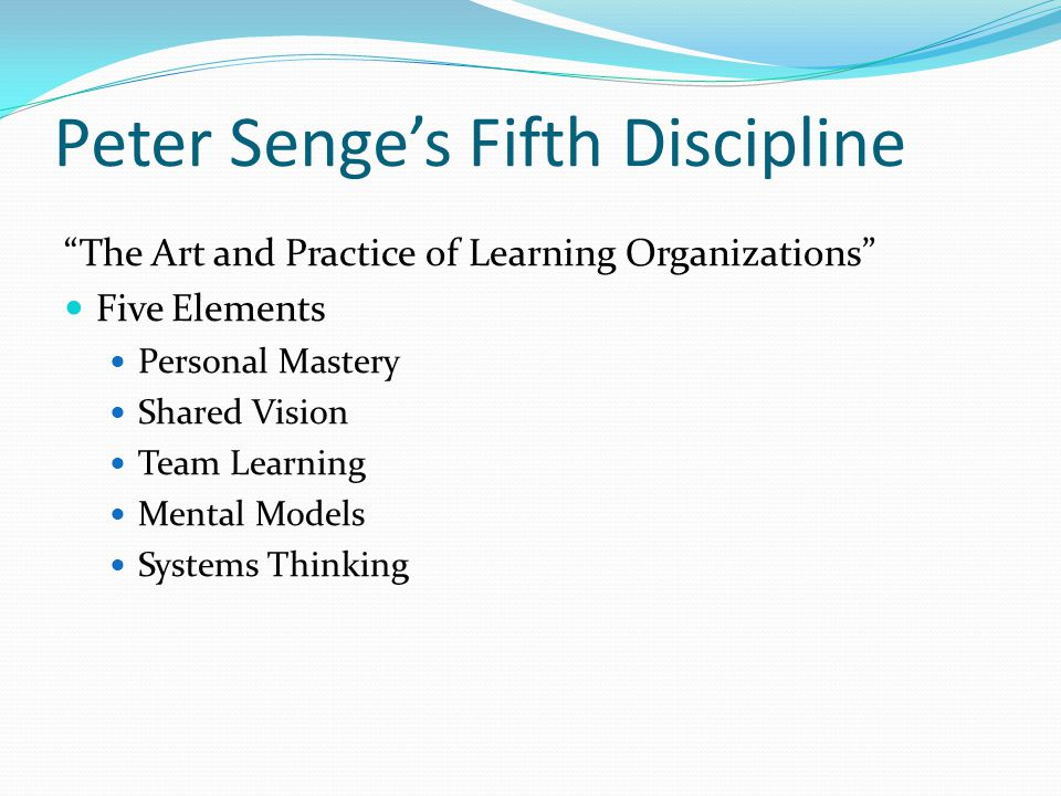 Peter Senge's Fifth Discipline The Art and Practice of Learning Organizations Five Elements Personal Mastery Shared Vision Team Learning Mental Models Systems Thinking
