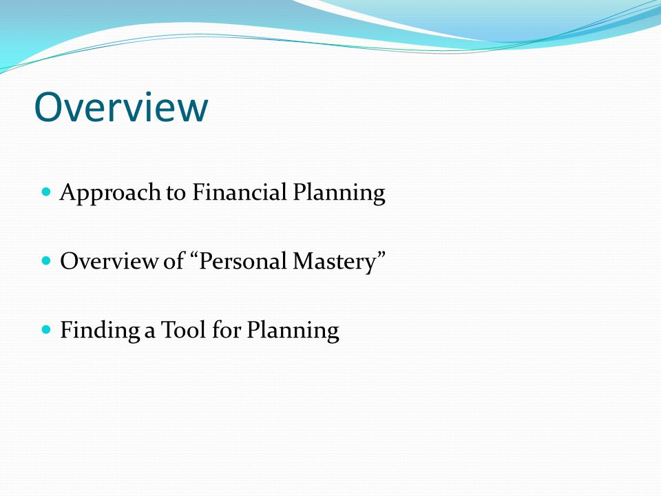 Overview Approach to Financial Planning Overview of Personal Mastery Finding a Tool for Planning