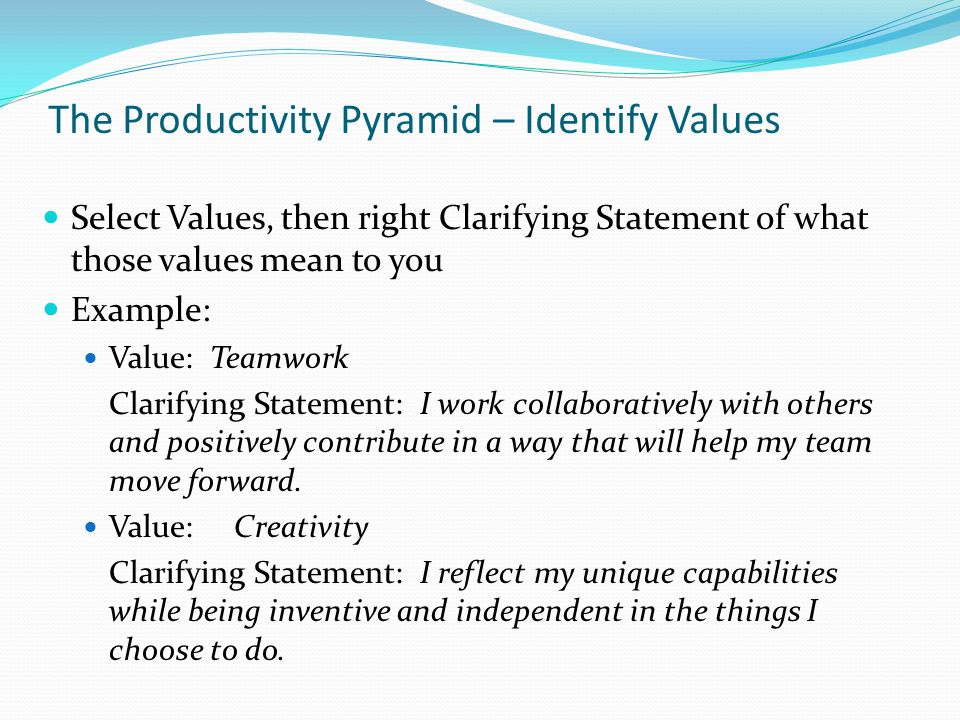 The Productivity Pyramid – Identify Values Select Values, then right Clarifying Statement of what those values mean to you Example: Value: Teamwork Clarifying Statement: I work collaboratively with others and positively contribute in a way that will help my team move forward.