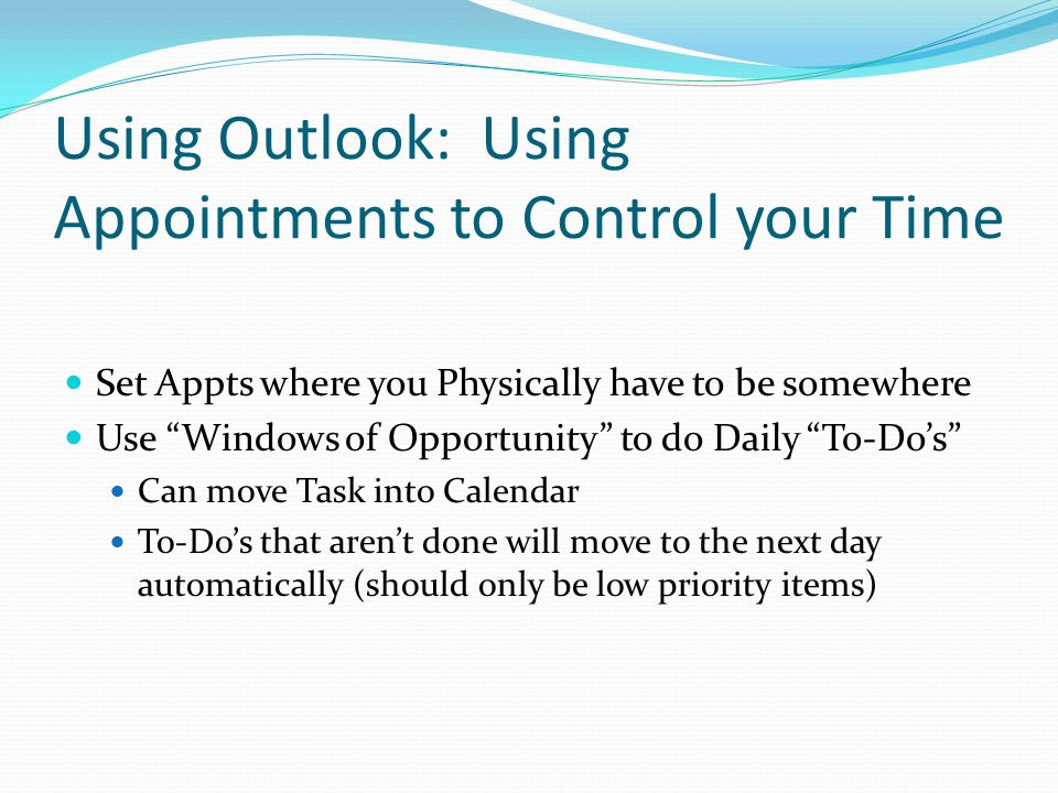 Using Outlook: Using Appointments to Control your Time Set Appts where you Physically have to be somewhere Use Windows of Opportunity to do Daily To-Do's Can move Task into Calendar To-Do's that aren't done will move to the next day automatically (should only be low priority items)