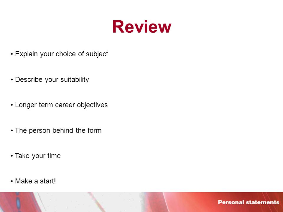 Review Explain your choice of subject Describe your suitability Longer term career objectives The person behind the form Take your time Make a start!