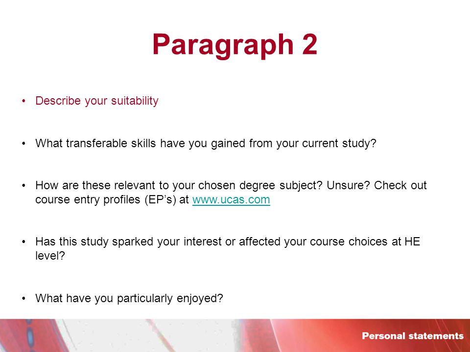 Paragraph 2 Describe your suitability What transferable skills have you gained from your current study.