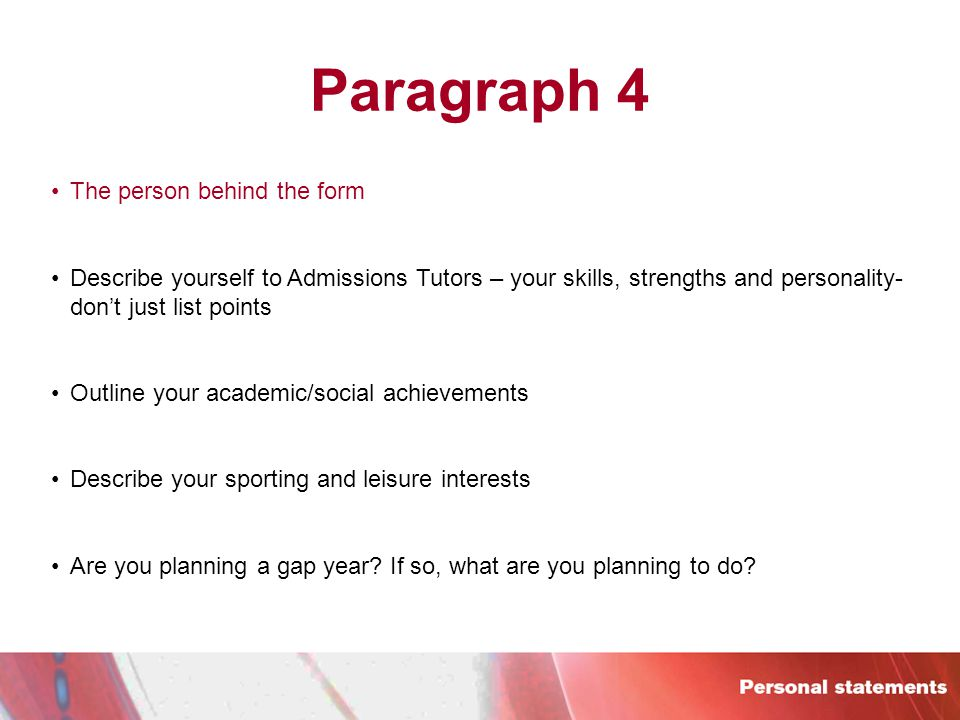 Paragraph 4 The person behind the form Describe yourself to Admissions Tutors – your skills, strengths and personality- don't just list points Outline your academic/social achievements Describe your sporting and leisure interests Are you planning a gap year.