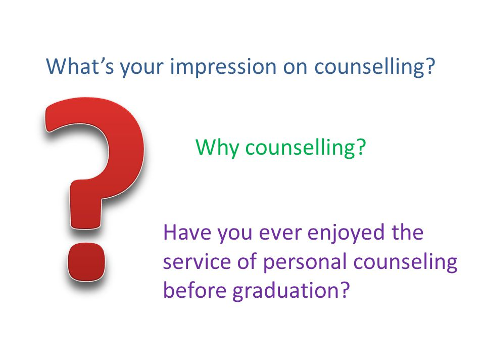 What's your impression on counselling. Why counselling.