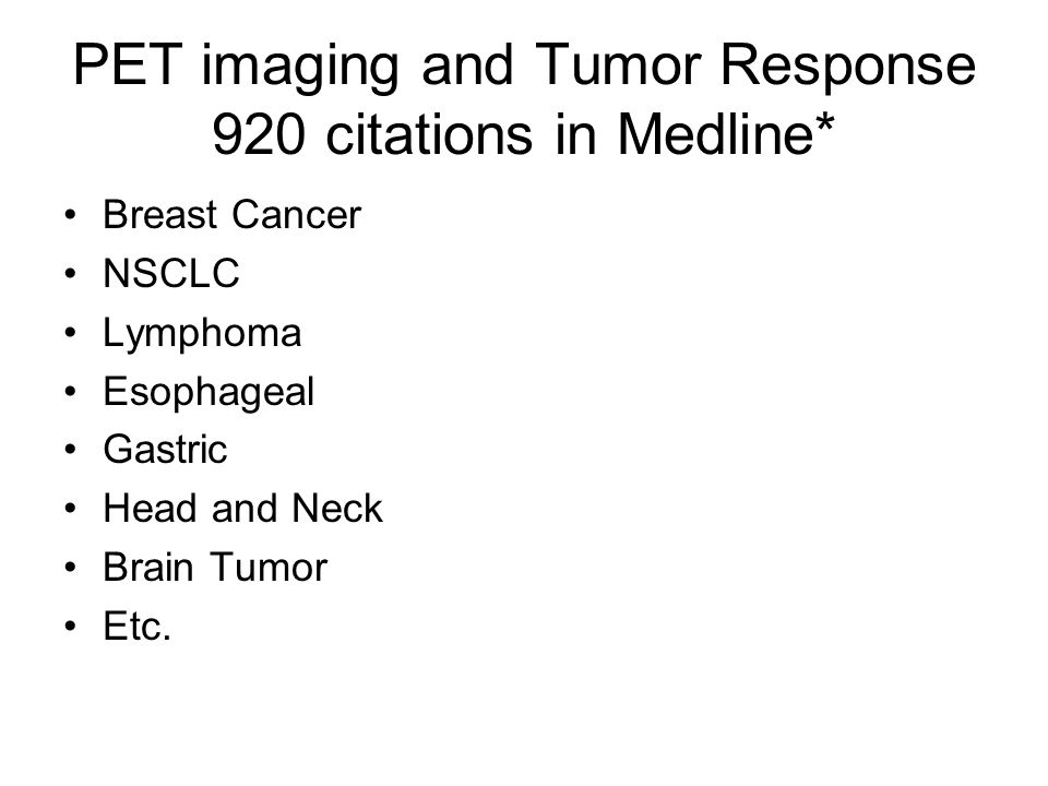 PET imaging and Tumor Response 920 citations in Medline* Breast Cancer NSCLC Lymphoma Esophageal Gastric Head and Neck Brain Tumor Etc.