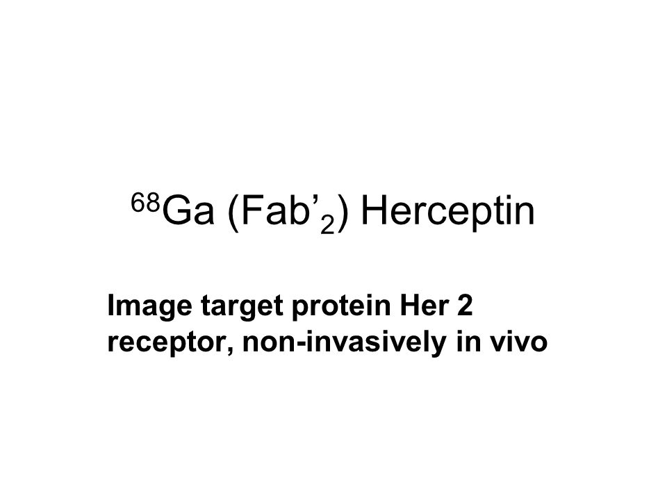 68 Ga (Fab' 2 ) Herceptin Image target protein Her 2 receptor, non-invasively in vivo