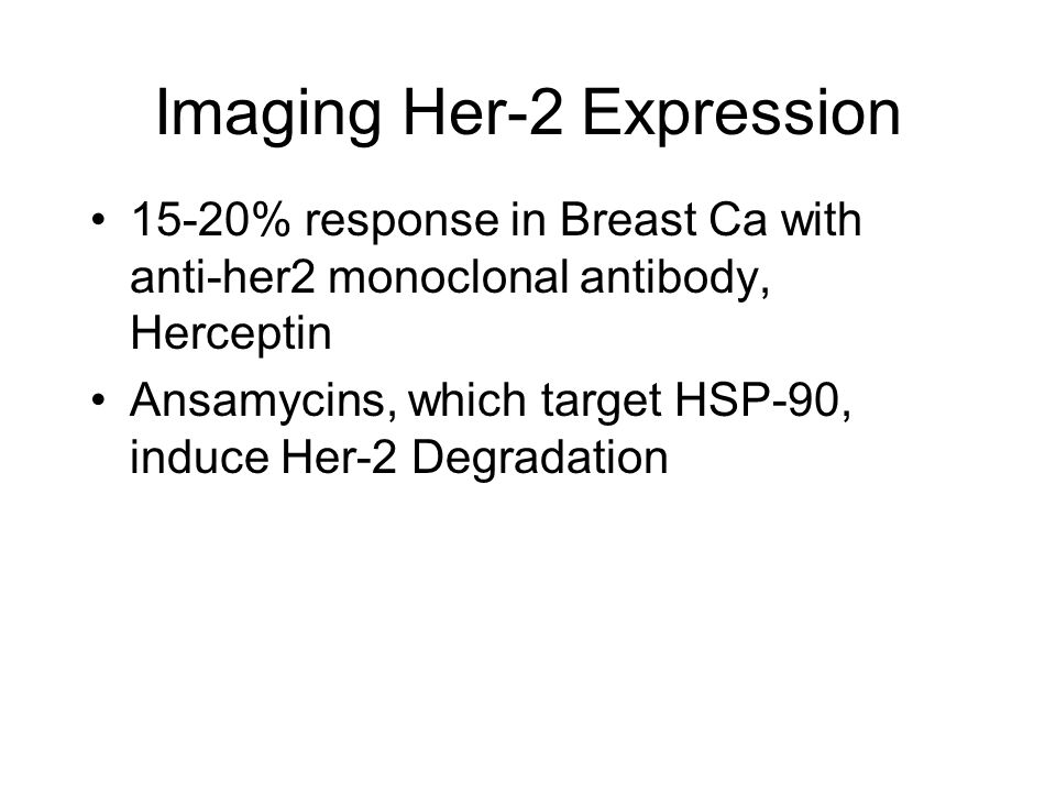 Imaging Her-2 Expression 15-20% response in Breast Ca with anti-her2 monoclonal antibody, Herceptin Ansamycins, which target HSP-90, induce Her-2 Degradation