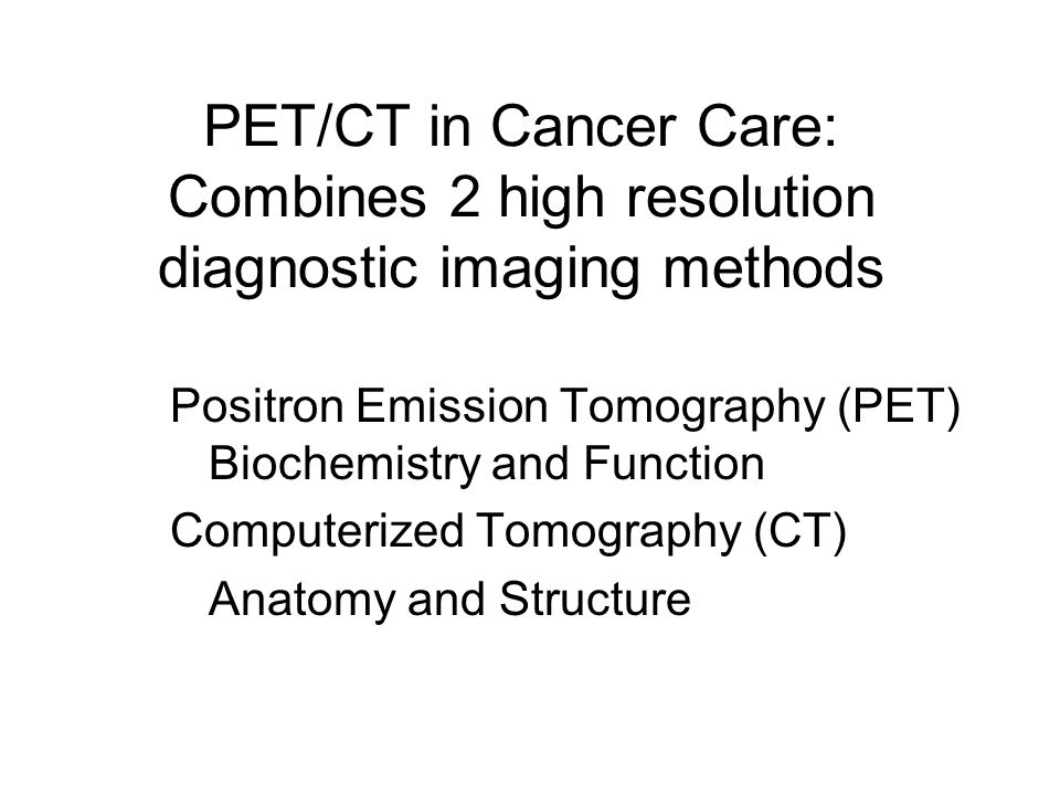 PET/CT in Cancer Care: Combines 2 high resolution diagnostic imaging methods Positron Emission Tomography (PET) Biochemistry and Function Computerized Tomography (CT) Anatomy and Structure
