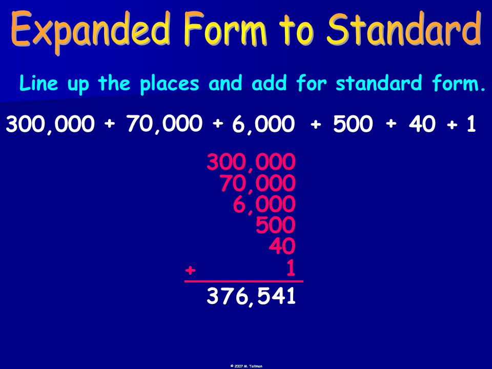 © 2007 M. Tallman 3 76541, 300,0006,000500401 + + + + Line up the places and add for standard form.