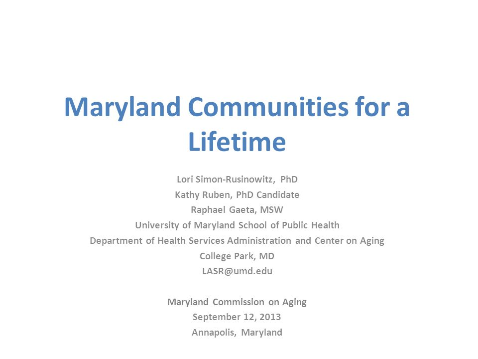 Maryland Communities for a Lifetime Lori Simon-Rusinowitz, PhD Kathy Ruben, PhD Candidate Raphael Gaeta, MSW University of Maryland School of Public Health Department of Health Services Administration and Center on Aging College Park, MD LASR@umd.edu Maryland Commission on Aging September 12, 2013 Annapolis, Maryland