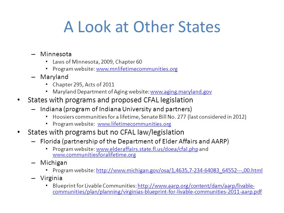 A Look at Other States – Minnesota Laws of Minnesota, 2009, Chapter 60 Program website: www.mnlifetimecommunities.orgwww.mnlifetimecommunities.org – Maryland Chapter 295, Acts of 2011 Maryland Department of Aging website: www.aging.maryland.govwww.aging.maryland.gov States with programs and proposed CFAL legislation – Indiana (program of Indiana University and partners) Hoosiers communities for a lifetime, Senate Bill No.