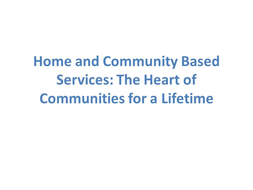 Home and Community Based Services: The Heart of Communities for a Lifetime