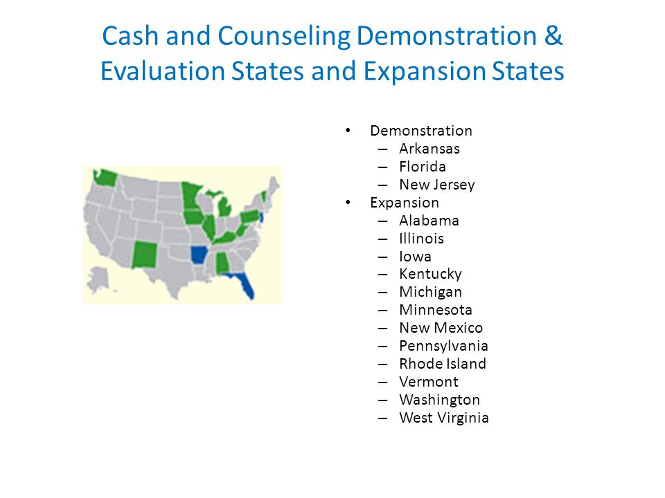 Cash and Counseling Demonstration & Evaluation States and Expansion States Demonstration – Arkansas – Florida – New Jersey Expansion – Alabama – Illinois – Iowa – Kentucky – Michigan – Minnesota – New Mexico – Pennsylvania – Rhode Island – Vermont – Washington – West Virginia