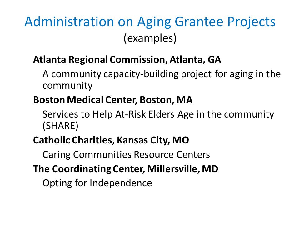 Administration on Aging Grantee Projects (examples) Atlanta Regional Commission, Atlanta, GA A community capacity-building project for aging in the community Boston Medical Center, Boston, MA Services to Help At-Risk Elders Age in the community (SHARE) Catholic Charities, Kansas City, MO Caring Communities Resource Centers The Coordinating Center, Millersville, MD Opting for Independence