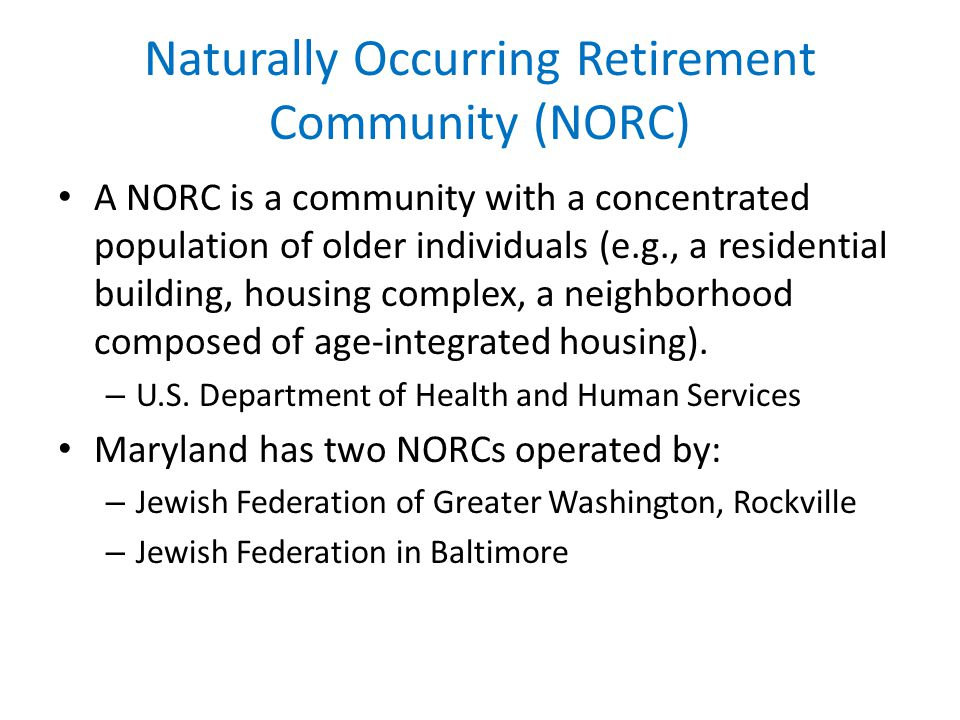 Naturally Occurring Retirement Community (NORC) A NORC is a community with a concentrated population of older individuals (e.g., a residential building, housing complex, a neighborhood composed of age-integrated housing).