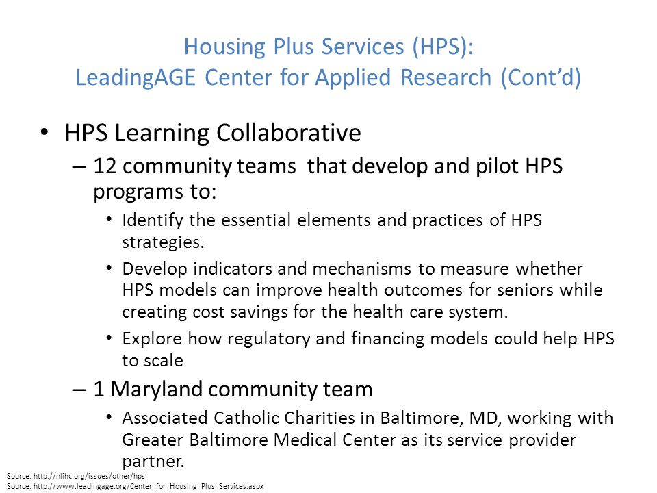 Housing Plus Services (HPS): LeadingAGE Center for Applied Research (Cont'd) HPS Learning Collaborative – 12 community teams that develop and pilot HPS programs to: Identify the essential elements and practices of HPS strategies.