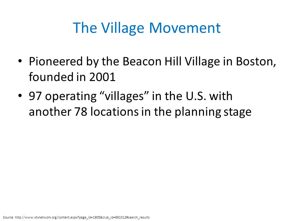 The Village Movement Pioneered by the Beacon Hill Village in Boston, founded in 2001 97 operating villages in the U.S.