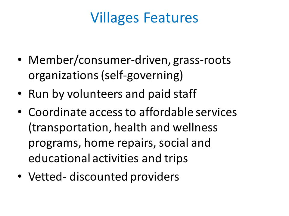 Villages Features Member/consumer-driven, grass-roots organizations (self-governing) Run by volunteers and paid staff Coordinate access to affordable services (transportation, health and wellness programs, home repairs, social and educational activities and trips Vetted- discounted providers
