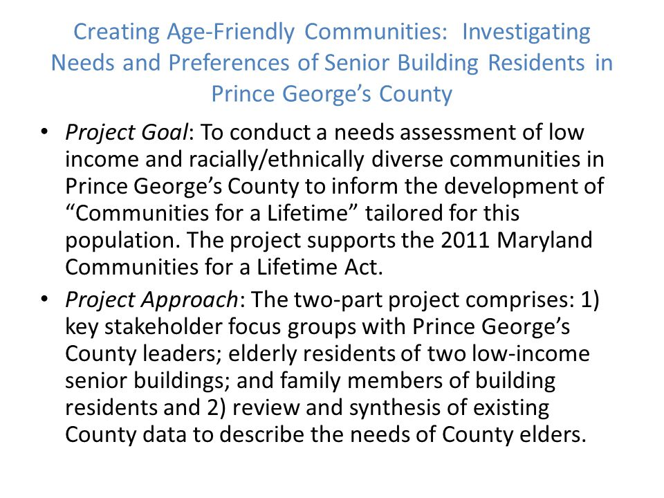 Creating Age-Friendly Communities: Investigating Needs and Preferences of Senior Building Residents in Prince George's County Project Goal: To conduct a needs assessment of low income and racially/ethnically diverse communities in Prince George's County to inform the development of Communities for a Lifetime tailored for this population.