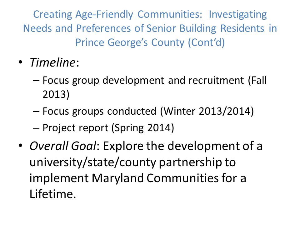 Creating Age-Friendly Communities: Investigating Needs and Preferences of Senior Building Residents in Prince George's County (Cont'd) Timeline: – Focus group development and recruitment (Fall 2013) – Focus groups conducted (Winter 2013/2014) – Project report (Spring 2014) Overall Goal: Explore the development of a university/state/county partnership to implement Maryland Communities for a Lifetime.