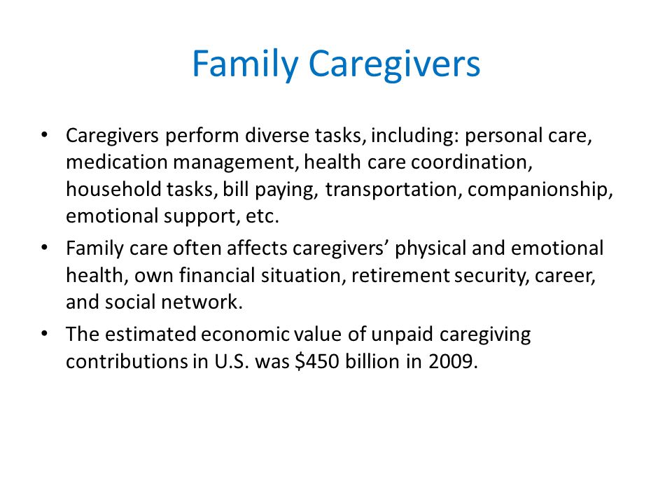 Family Caregivers Caregivers perform diverse tasks, including: personal care, medication management, health care coordination, household tasks, bill paying, transportation, companionship, emotional support, etc.