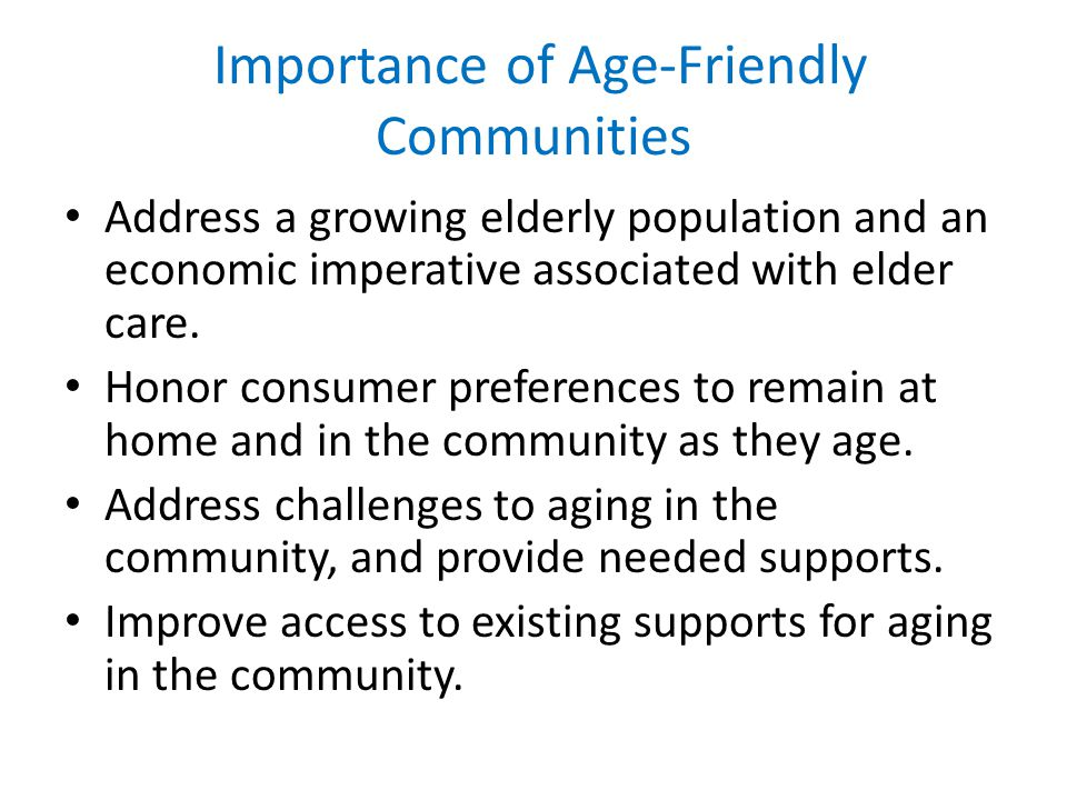 Importance of Age-Friendly Communities Address a growing elderly population and an economic imperative associated with elder care.