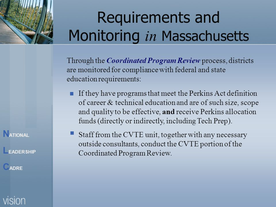 N ATIONAL L EADERSHIP C ADRE Requirements and Monitoring in Massachusetts Through the Coordinated Program Review process, districts are monitored for compliance with federal and state education requirements: If they have programs that meet the Perkins Act definition of career & technical education and are of such size, scope and quality to be effective, and receive Perkins allocation funds (directly or indirectly, including Tech Prep).