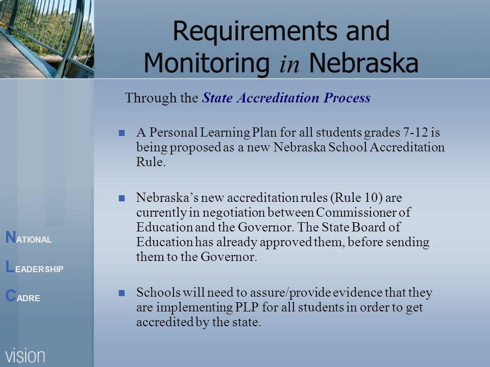 N ATIONAL L EADERSHIP C ADRE Requirements and Monitoring in Nebraska Through the State Accreditation Process A Personal Learning Plan for all students grades 7-12 is being proposed as a new Nebraska School Accreditation Rule.