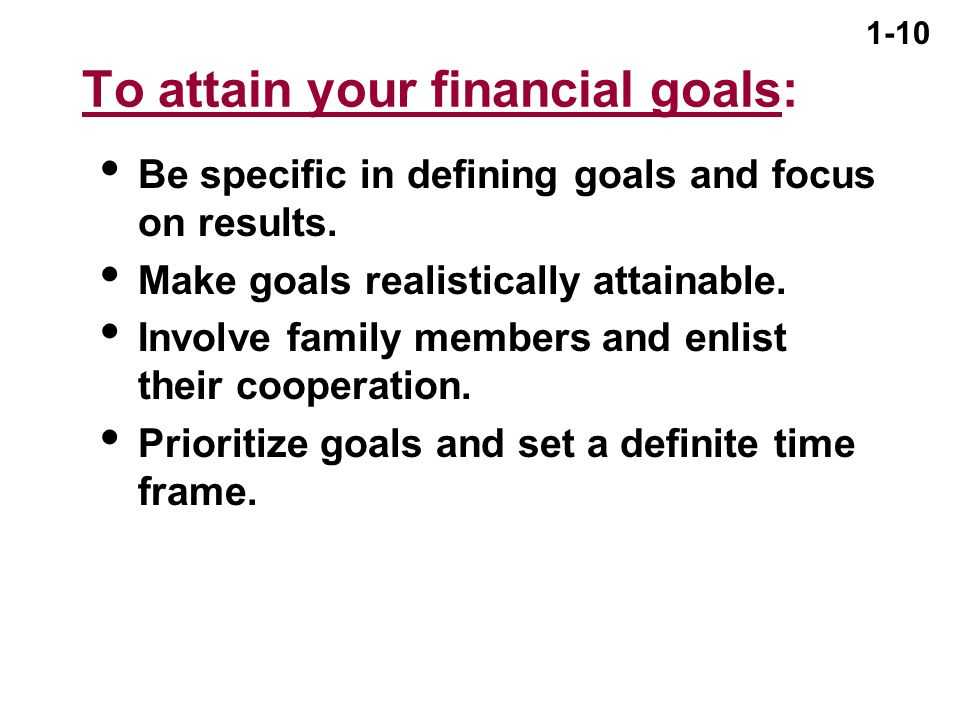 1-10 To attain your financial goals:  Be specific in defining goals and focus on results.