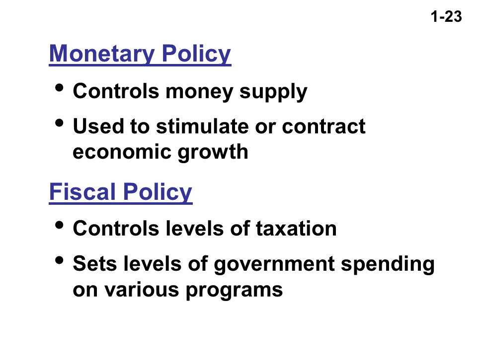 1-23  Controls money supply  Used to stimulate or contract economic growth Fiscal Policy  Controls levels of taxation  Sets levels of government spending on various programs Monetary Policy