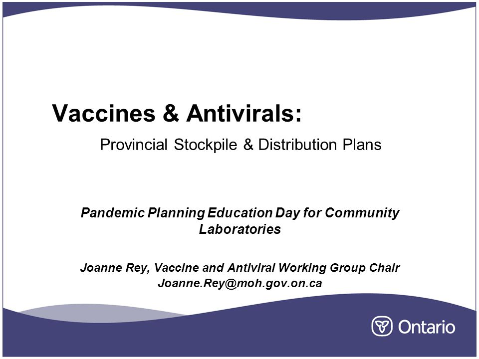 Vaccines & Antivirals: Provincial Stockpile & Distribution Plans Pandemic Planning Education Day for Community Laboratories Joanne Rey, Vaccine and Antiviral Working Group Chair Joanne.Rey@moh.gov.on.ca