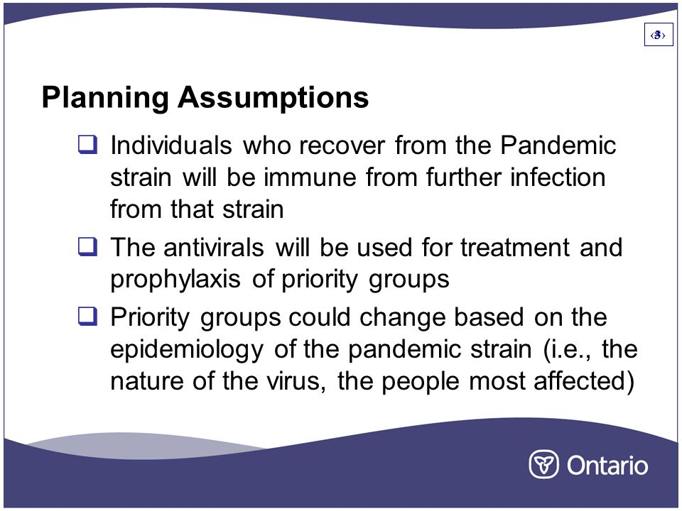 3 Planning Assumptions  Individuals who recover from the Pandemic strain will be immune from further infection from that strain  The antivirals will be used for treatment and prophylaxis of priority groups  Priority groups could change based on the epidemiology of the pandemic strain (i.e., the nature of the virus, the people most affected) 3