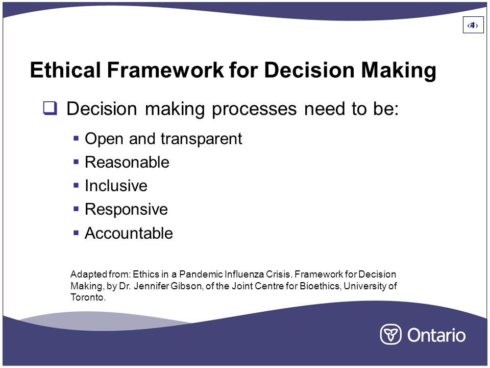 4 Ethical Framework for Decision Making  Decision making processes need to be:  Open and transparent  Reasonable  Inclusive  Responsive  Accountable 4 Adapted from: Ethics in a Pandemic Influenza Crisis.