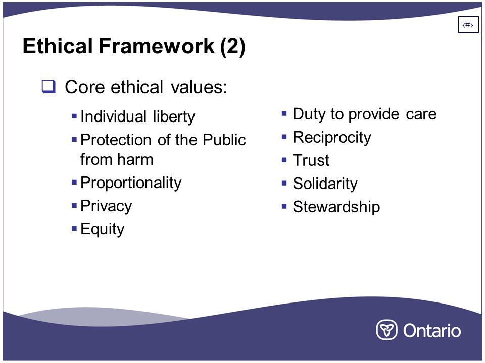 5 Ethical Framework (2)  Core ethical values:  Individual liberty  Protection of the Public from harm  Proportionality  Privacy  Equity  Duty to provide care  Reciprocity  Trust  Solidarity  Stewardship