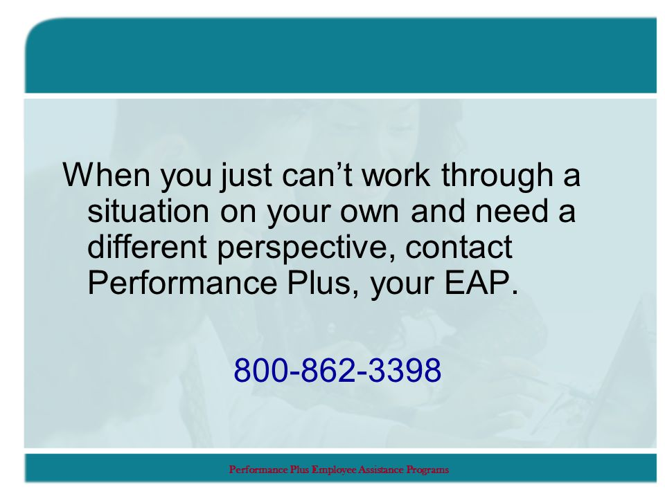 Performance Plus Employee Assistance Programs When you just can't work through a situation on your own and need a different perspective, contact Performance Plus, your EAP.