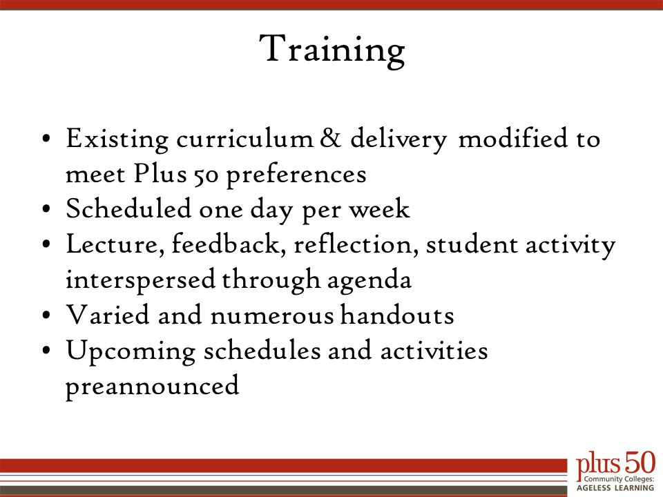 Training Existing curriculum & delivery modified to meet Plus 50 preferences Scheduled one day per week Lecture, feedback, reflection, student activity interspersed through agenda Varied and numerous handouts Upcoming schedules and activities preannounced