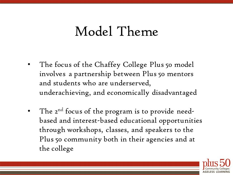 The focus of the Chaffey College Plus 50 model involves a partnership between Plus 50 mentors and students who are underserved, underachieving, and economically disadvantaged The 2 nd focus of the program is to provide need- based and interest-based educational opportunities through workshops, classes, and speakers to the Plus 50 community both in their agencies and at the college Model Theme